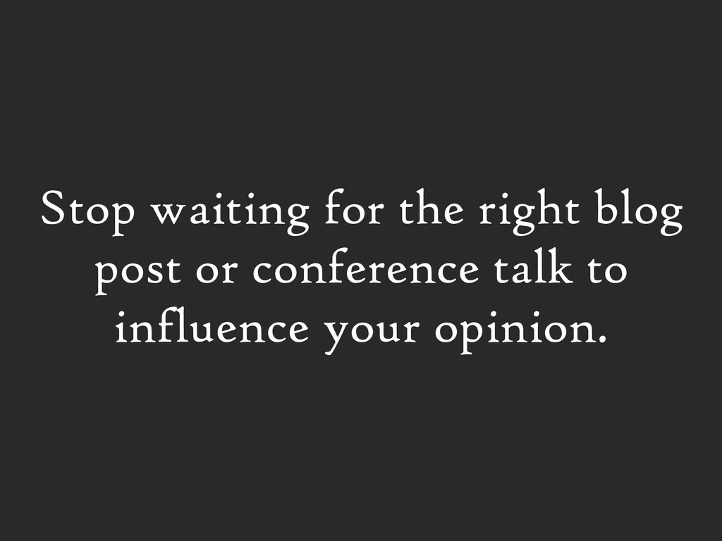 Stop waiting for the right blog post or confere...
