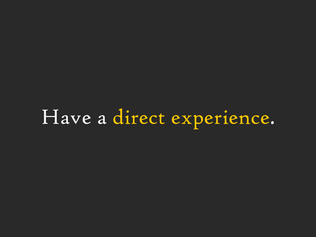 Have a direct experience.