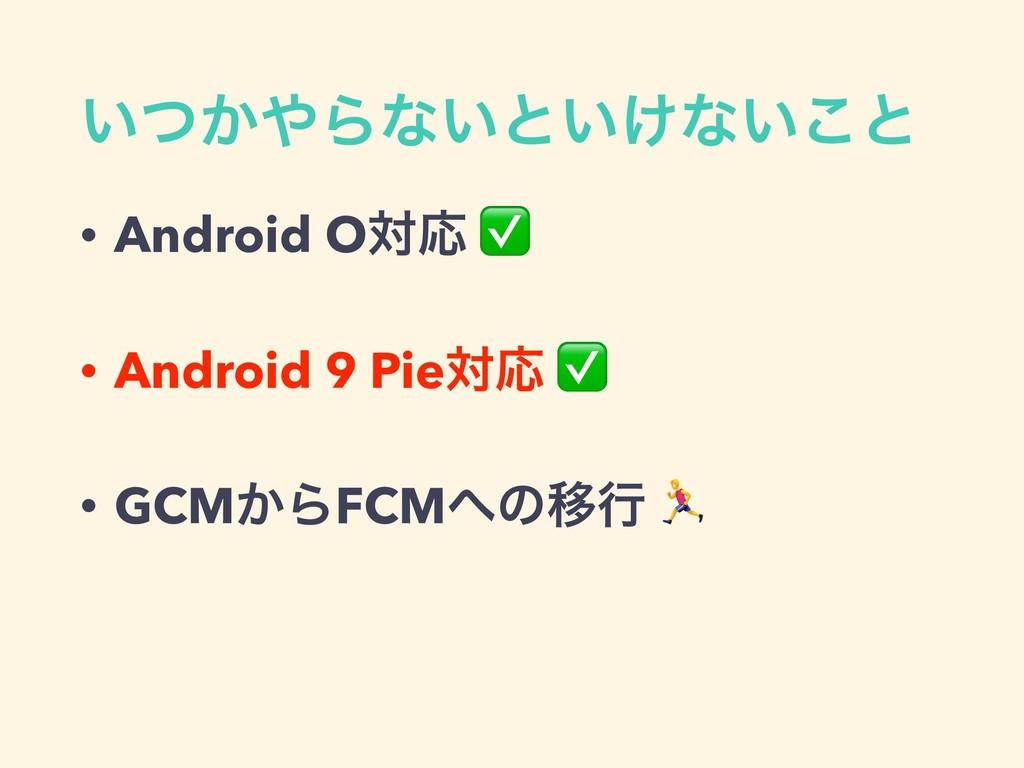 ͍͔ͭΒͳ͍ͱ͍͚ͳ͍͜ͱ • Android OରԠ ✅ • Android 9 Pieର...