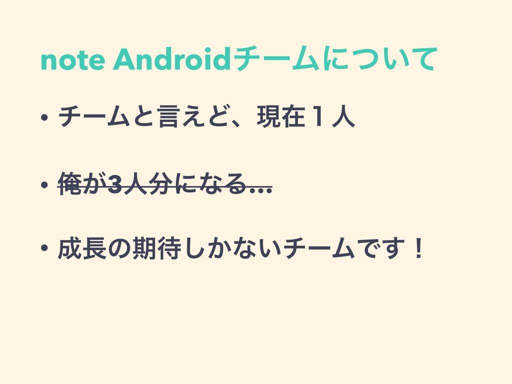 note AndroidνʔϜʹ͍ͭͯ • νʔϜͱݴ͑Ͳɺݱࡏ̍ਓ • Զ͕3ਓʹͳΔ… ...