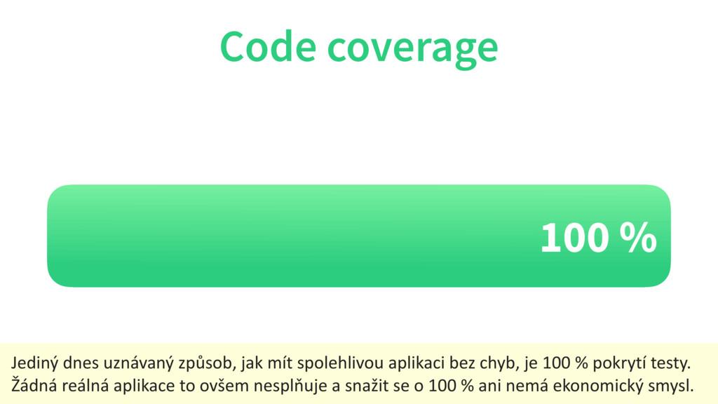 100 % Code coverage Jediný dnes uznávaný způsob...