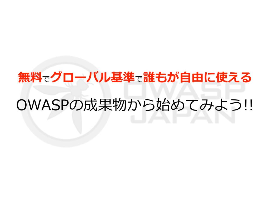 無料料でグローバル基準で誰もが⾃自由に使える  OWASPの成果物から始めてみよう!!