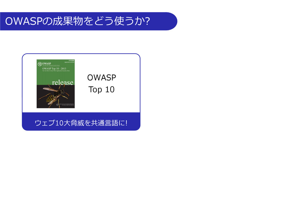 OWASPの成果物をどう使うか? ウェブ10⼤大脅威を共通⾔言語に! OWASP ...