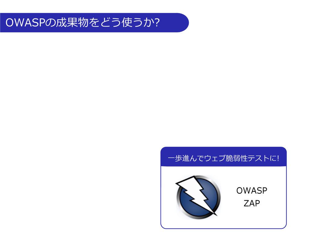 OWASPの成果物をどう使うか? ⼀一歩進んでウェブ脆弱性テストに! OWASP ...