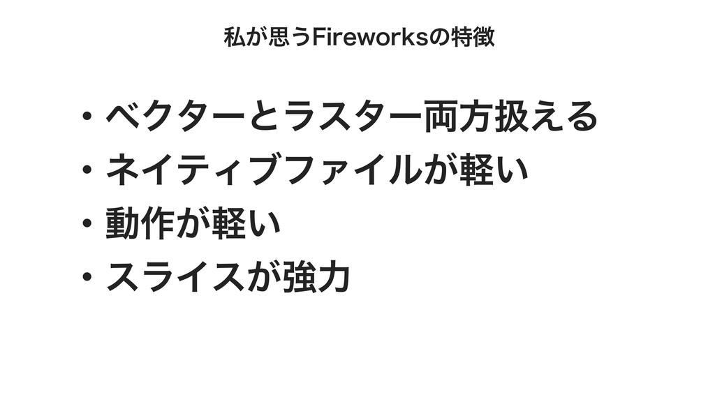 私が思うFireworksの特徴 ・ベクターとラスター両⽅扱える ・ネイティブファイルが軽い ...