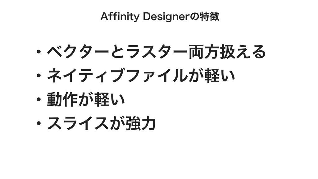 Affinity Designerの特徴 ・ベクターとラスター両⽅扱える ・ネイティブファイル...
