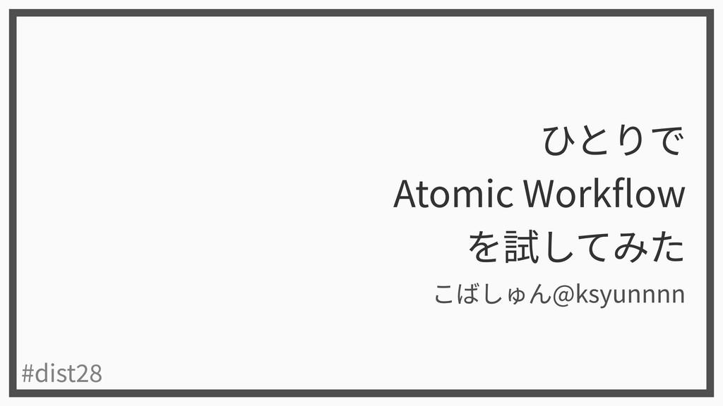 ひとりで  Atomic Workflow  を試してみた #dist28 こばしゅん@ksy...