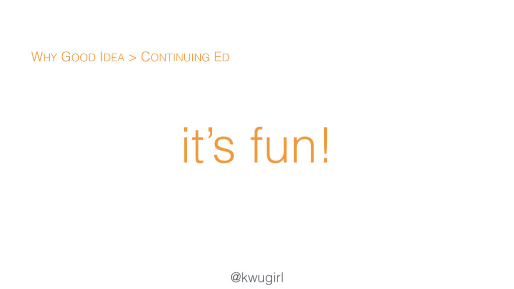 @kwugirl it's fun! WHY GOOD IDEA > CONTINUING ED