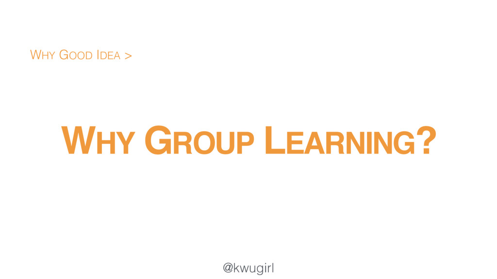 @kwugirl WHY GROUP LEARNING? WHY GOOD IDEA >