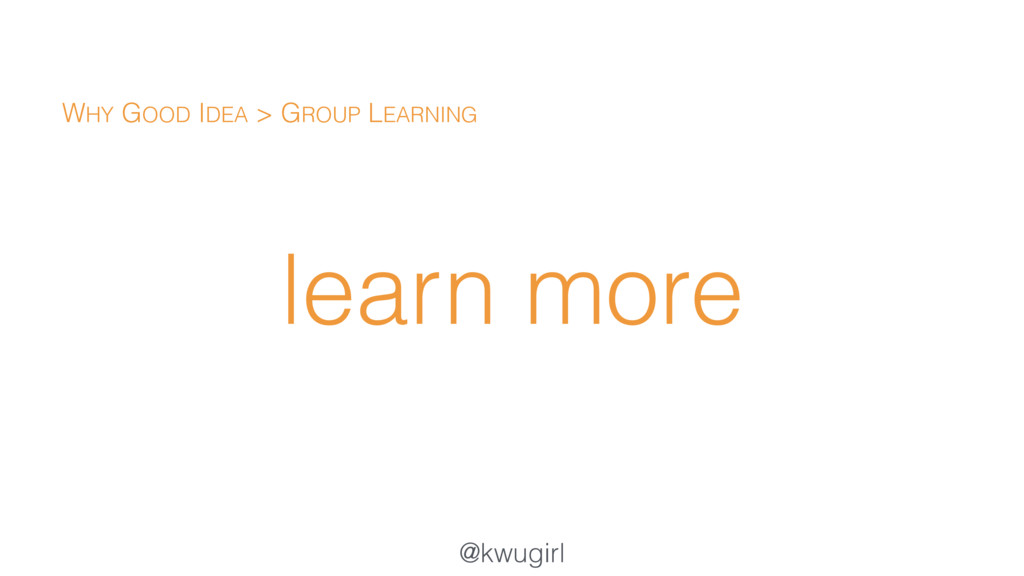 @kwugirl learn more WHY GOOD IDEA > GROUP LEARN...