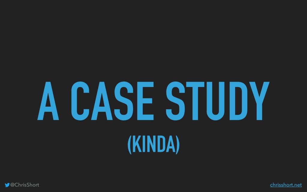 A CASE STUDY (KINDA) @ChrisShort chrisshort.net