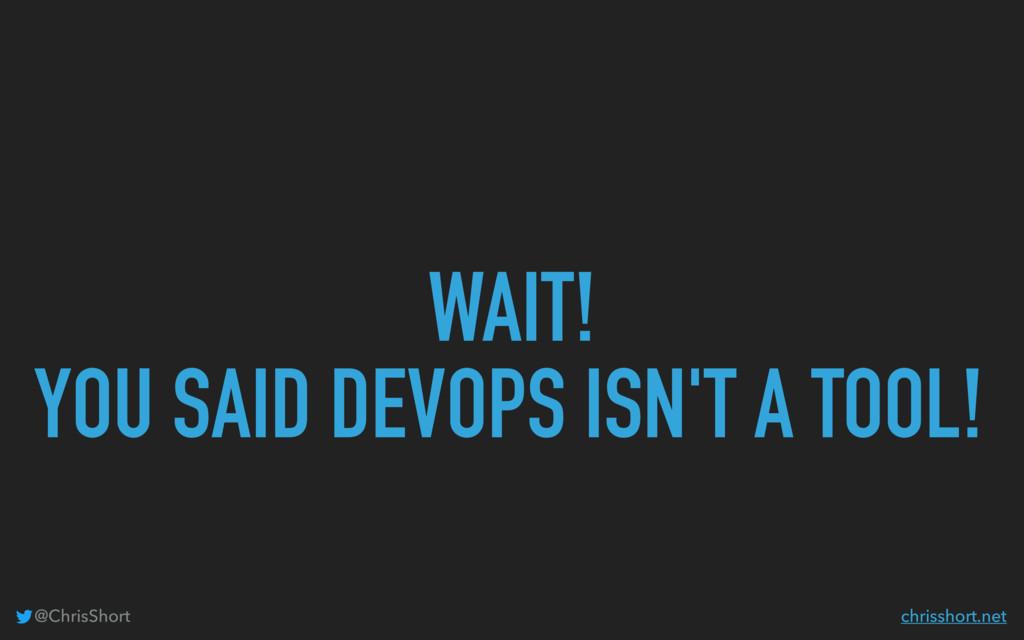 WAIT! YOU SAID DEVOPS ISN'T A TOOL! @ChrisShort...