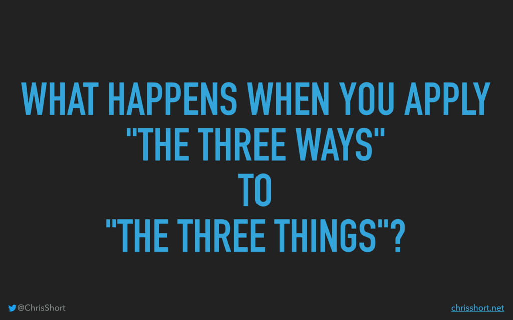 "WHAT HAPPENS WHEN YOU APPLY ""THE THREE WAYS"" TO..."