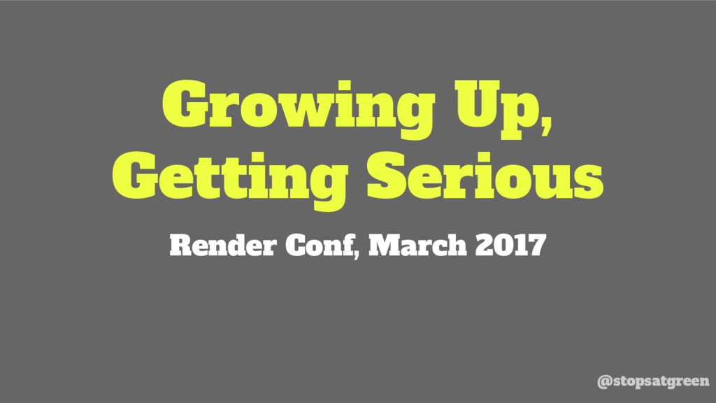 Growing Up, Getting Serious Render Conf, March ...