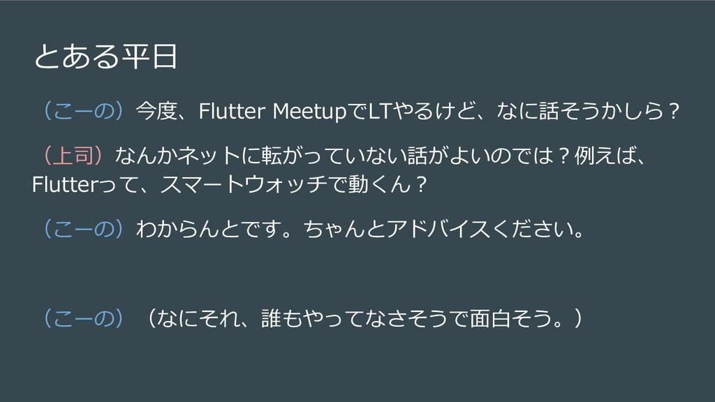 とある平日 (こーの)今度、Flutter MeetupでLTやるけど、なに話そうかしら? (...