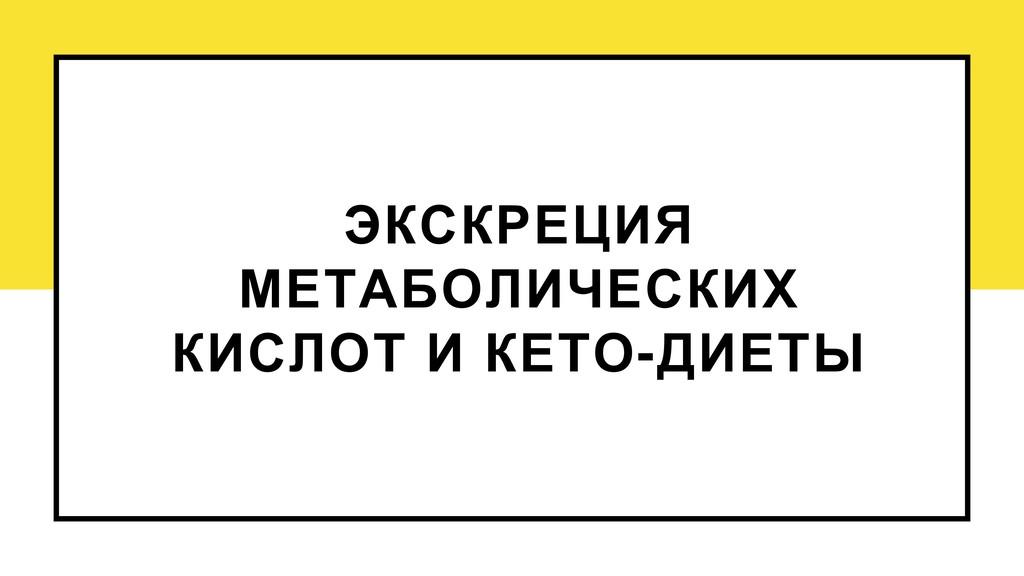 ЭКСКРЕЦИЯ МЕТАБОЛИЧЕСКИХ КИСЛОТ И КЕТО-ДИЕТЫ