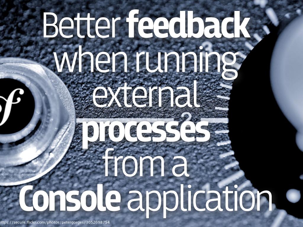 Better feedback when running external processes...