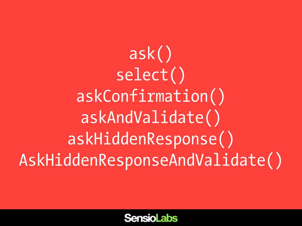 ask() select() askConfirmation() askAndValidate...