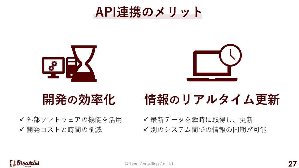 ©Libero Consulting Co.,Ltd. 27 API連携のメリット 開発の効率...