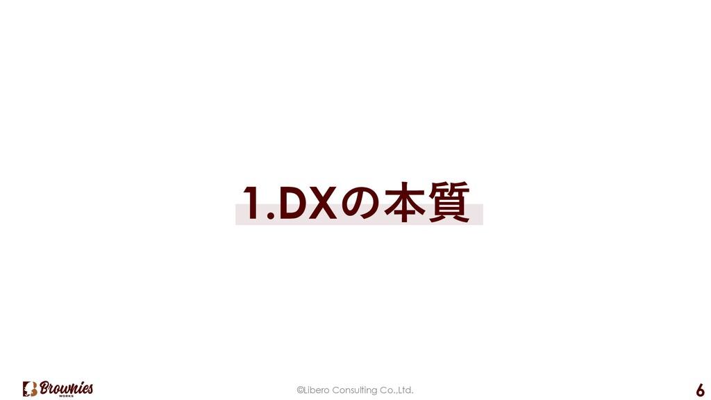 ©Libero Consulting Co.,Ltd. 6 1.DXの本質