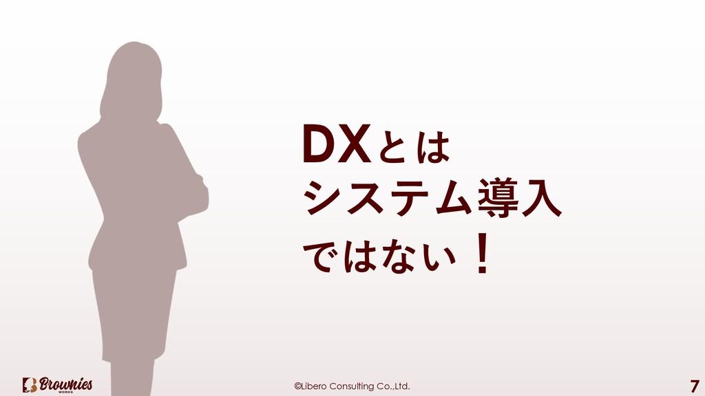 ©Libero Consulting Co.,Ltd. 7 DXとは システム導⼊ ではない!