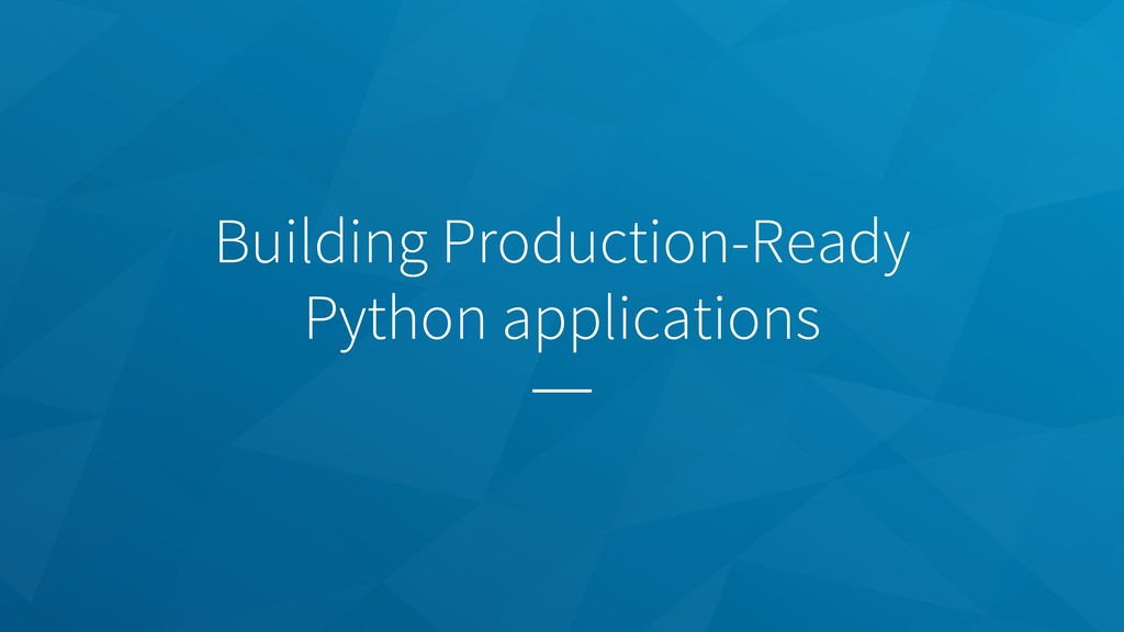 Building Production-Ready Python applications