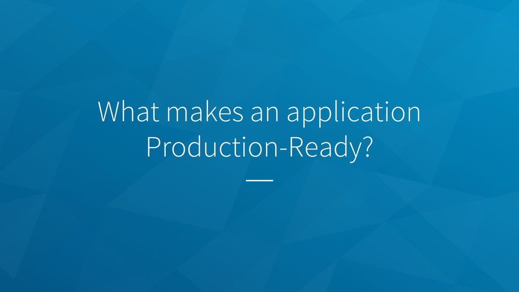 What makes an application Production-Ready?