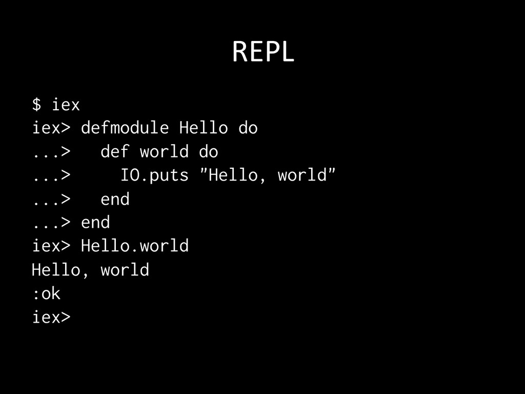 REPL $ iex iex> defmodule Hello do ...> def w...