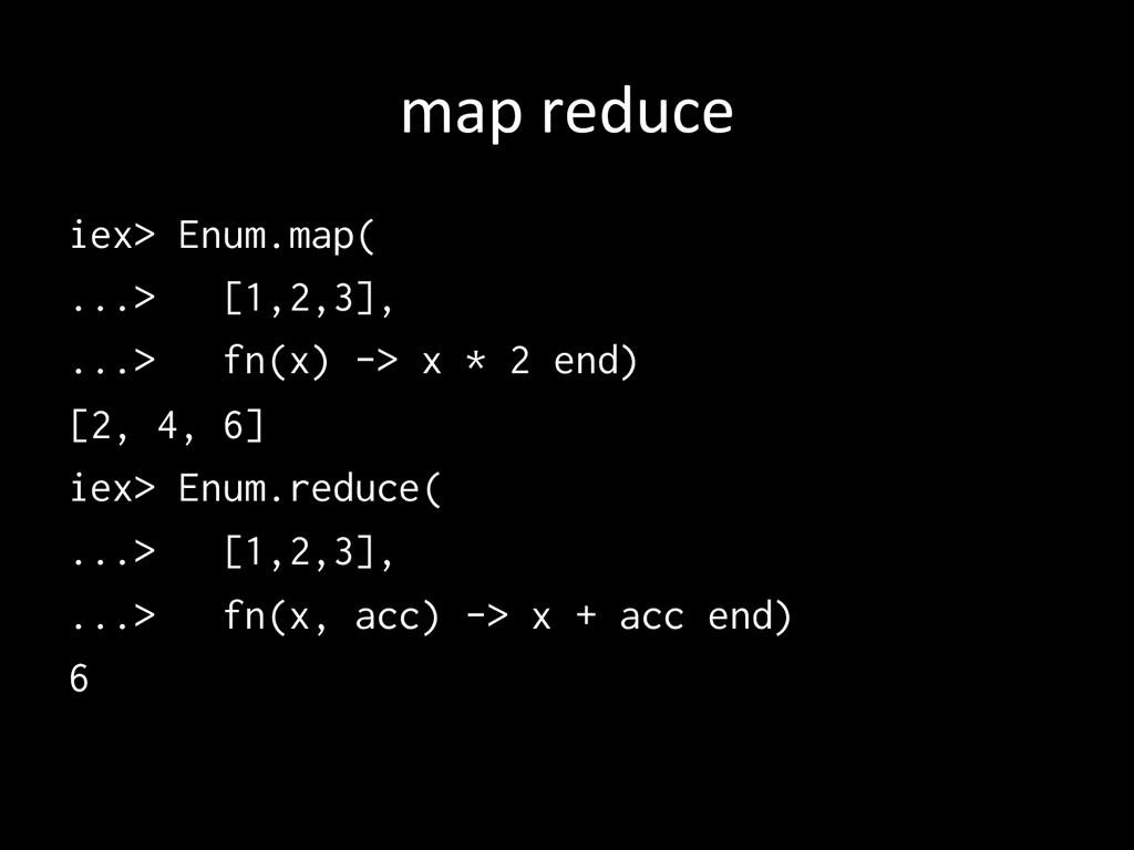 map reduce iex> Enum.map( ...> [1,2,3], .....