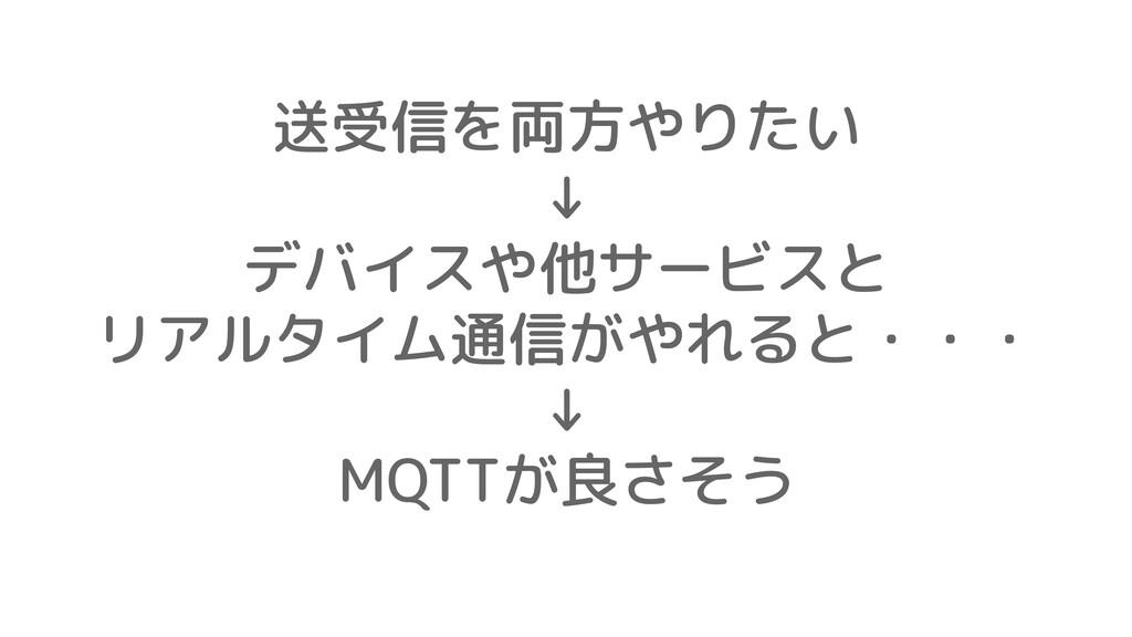 送受信を両方やりたい ↓ デバイスや他サービスと リアルタイム通信がやれると・・・ ↓ MQT...