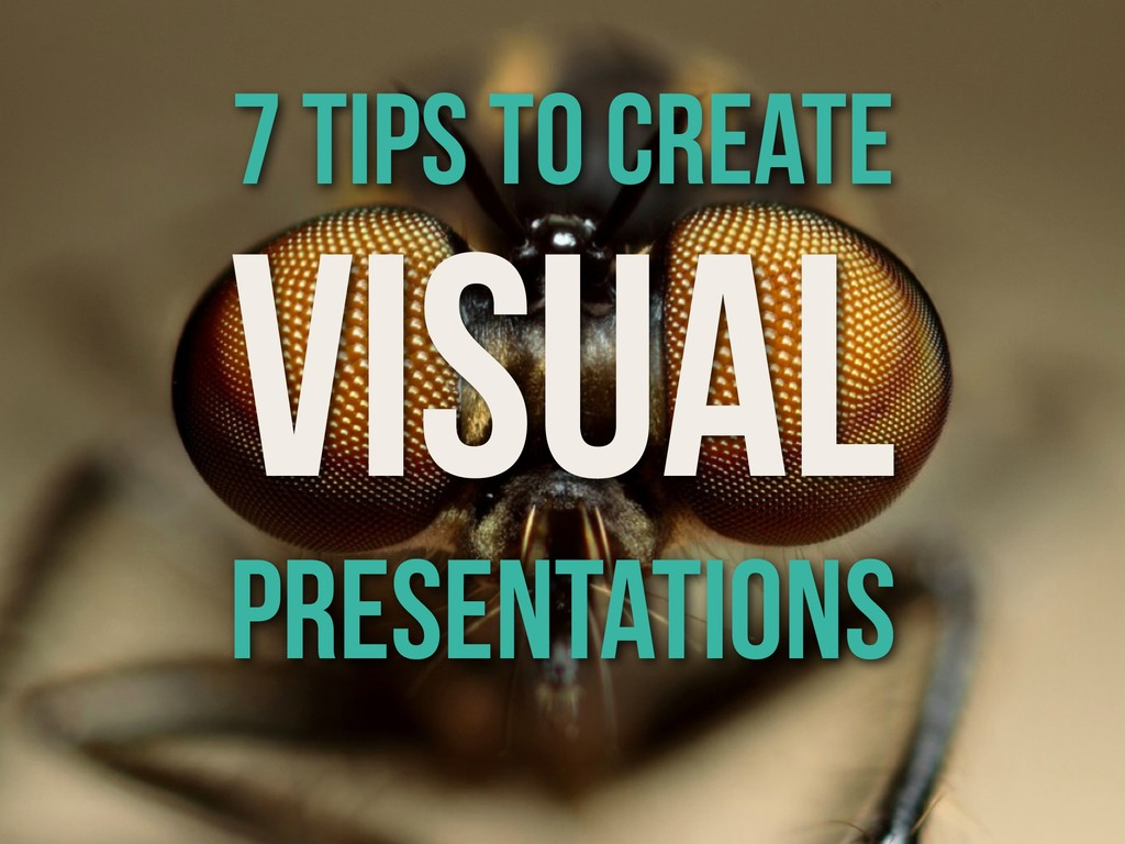 VISUAL PRESENTATIONS 7 tips to create