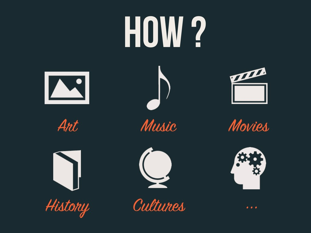 Art Music Movies HOW ? History Cultures ...