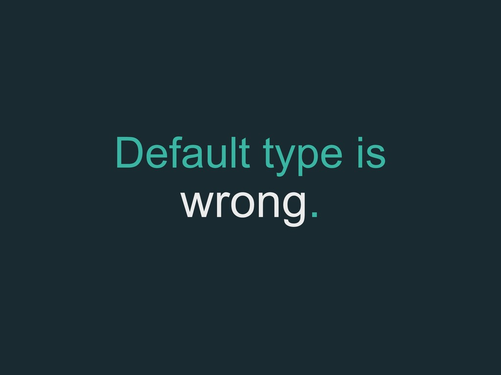 Default type is wrong.