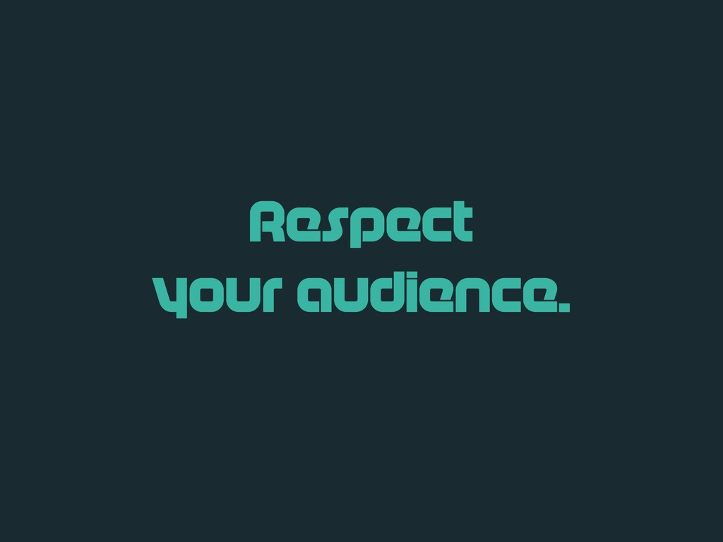 Respect your audience.