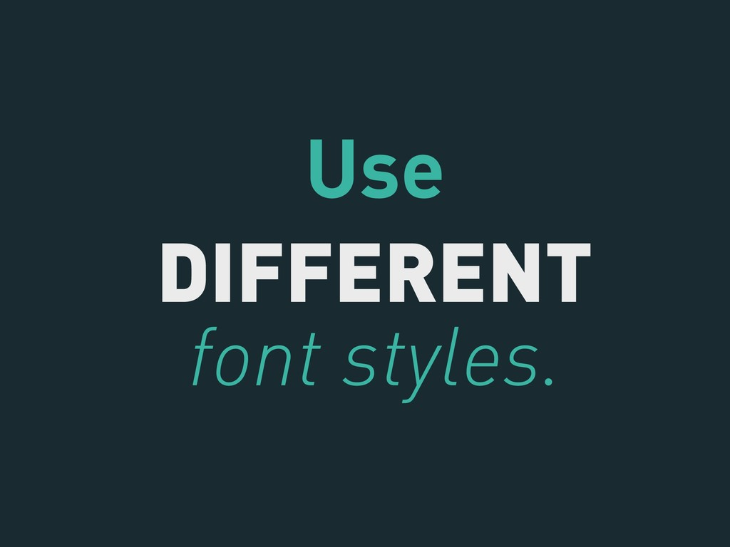 Use DIFFERENT font styles.