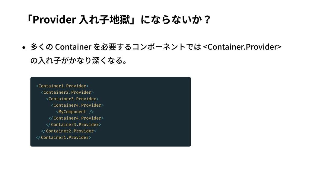 「Provider ⼊れ⼦地獄」にならないか? • 多くの Container を必要するコン...