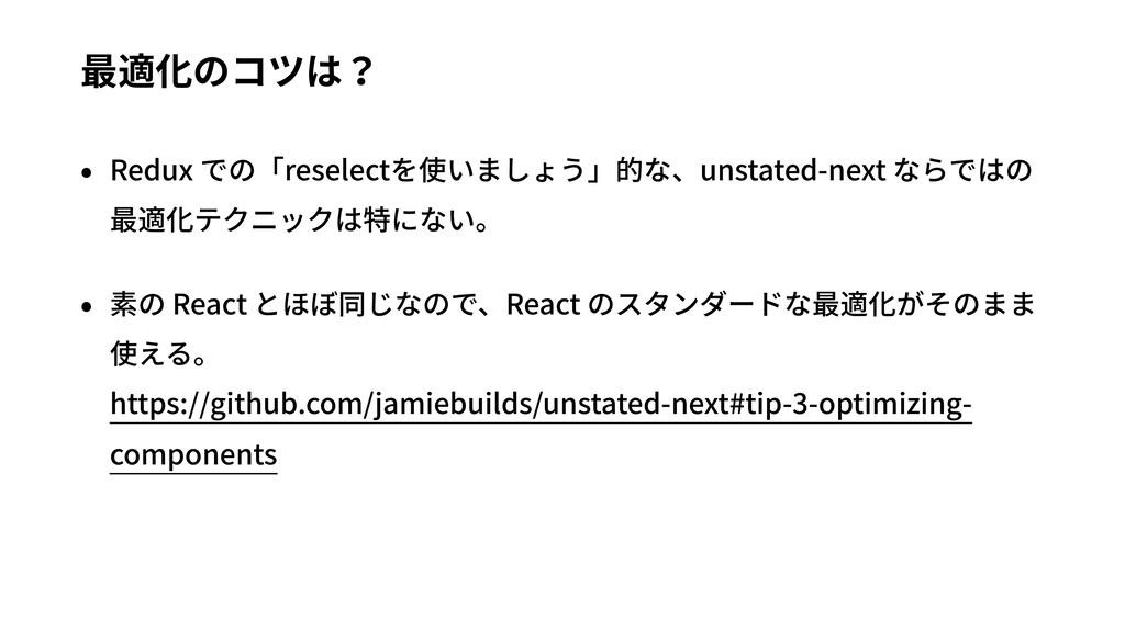 最適化のコツは? • Redux での「reselectを使いましょう」的な、unstated...