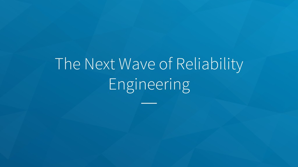 The Next Wave of Reliability Engineering