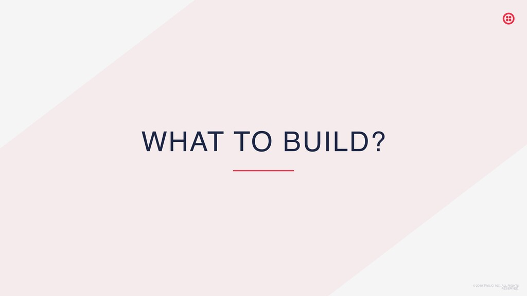 © 2019 TWILIO INC. ALL RIGHTS RESERVED. WHAT TO...