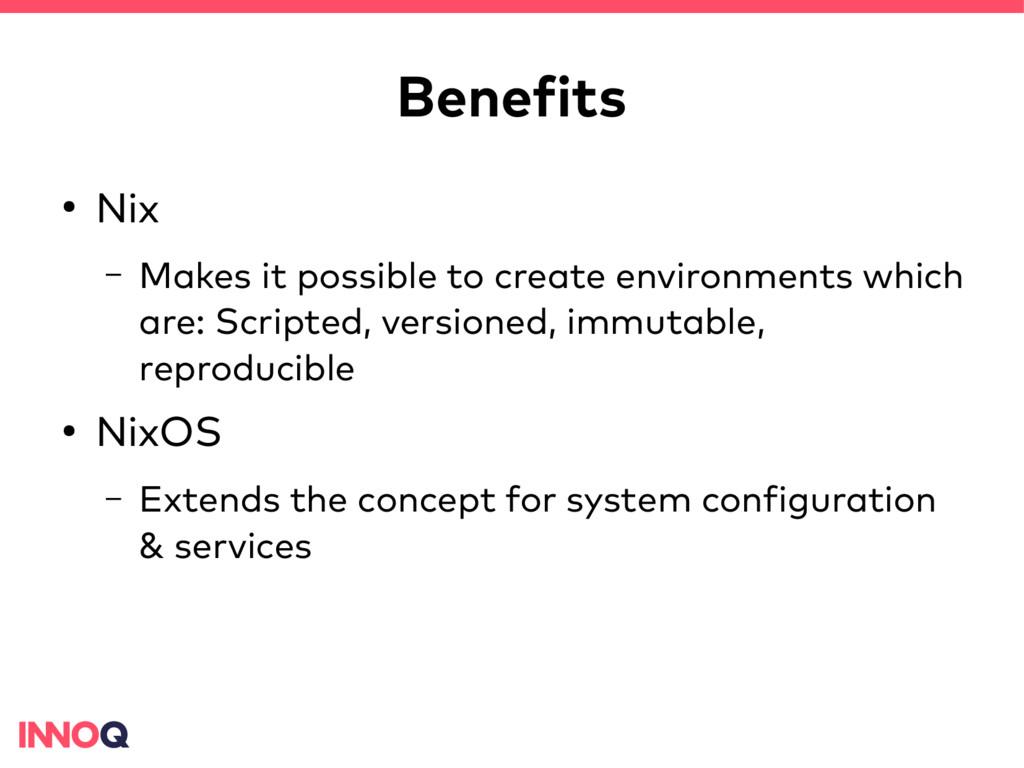 Benefits ● Nix – Makes it possible to create en...