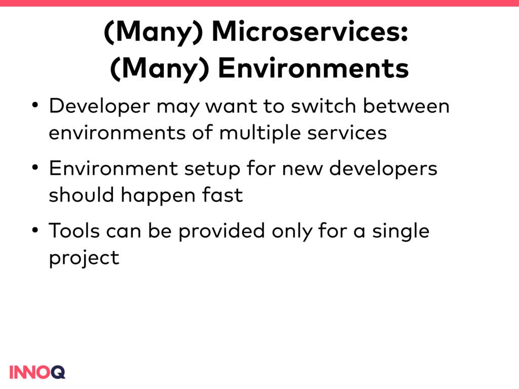 (Many) Microservices: (Many) Environments ● Dev...