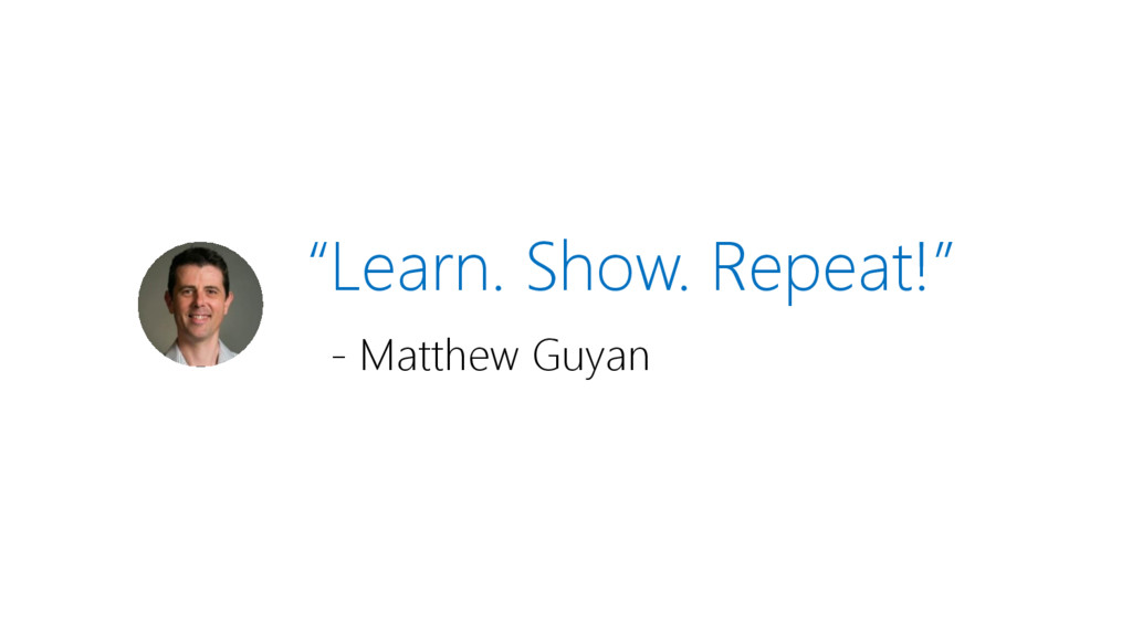 """Learn. Show. Repeat!"" - Matthew Guyan"