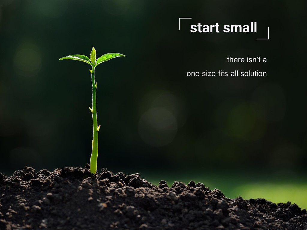 start small there isn't a one-size-fits-all sol...