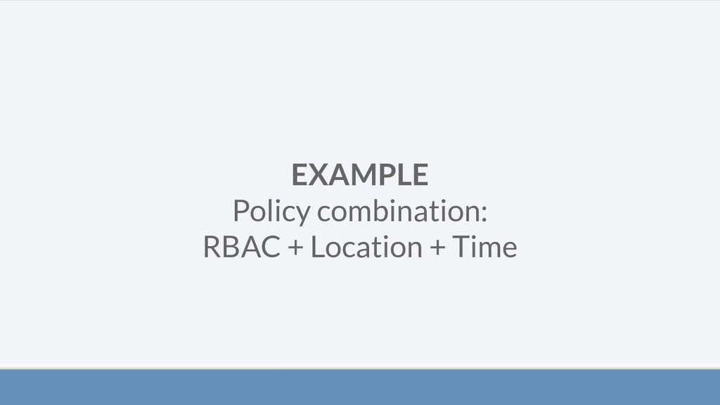 EXAMPLE Policy combination: RBAC + Location + T...