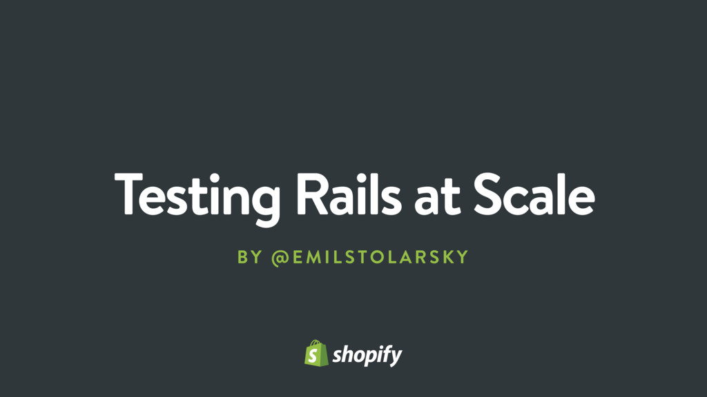 Testing Rails at Scale BY @E MILS TO LARSK Y