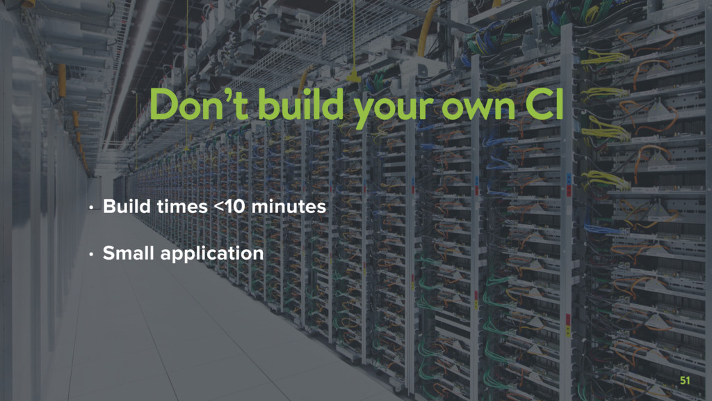 51 Don't build your own CI • Build times <10 mi...