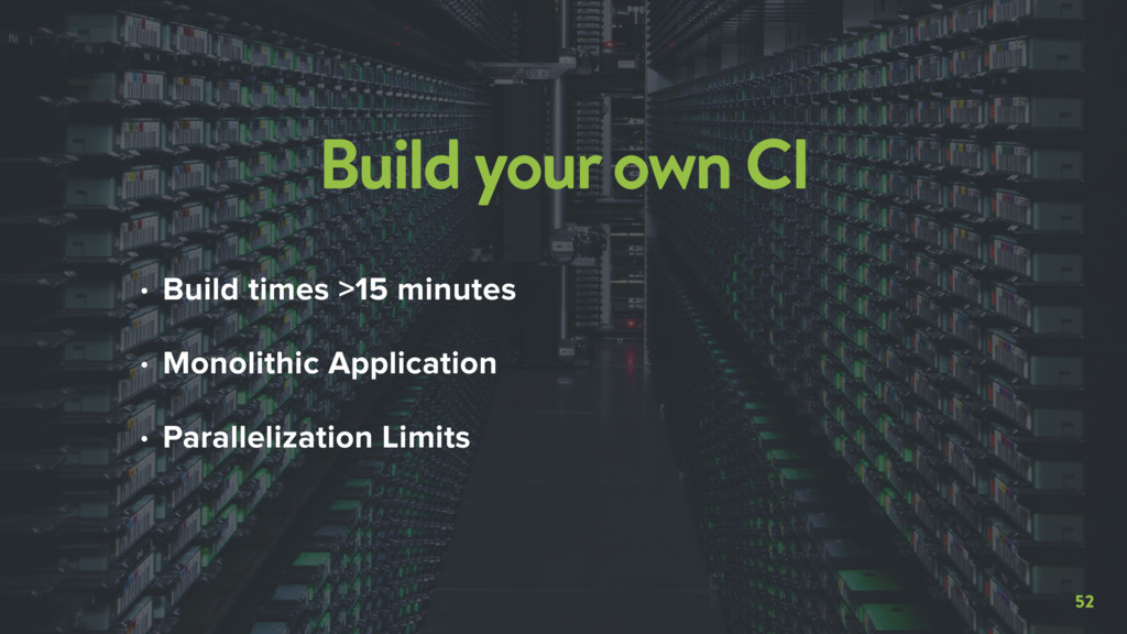 52 Build your own CI • Build times >15 minutes ...