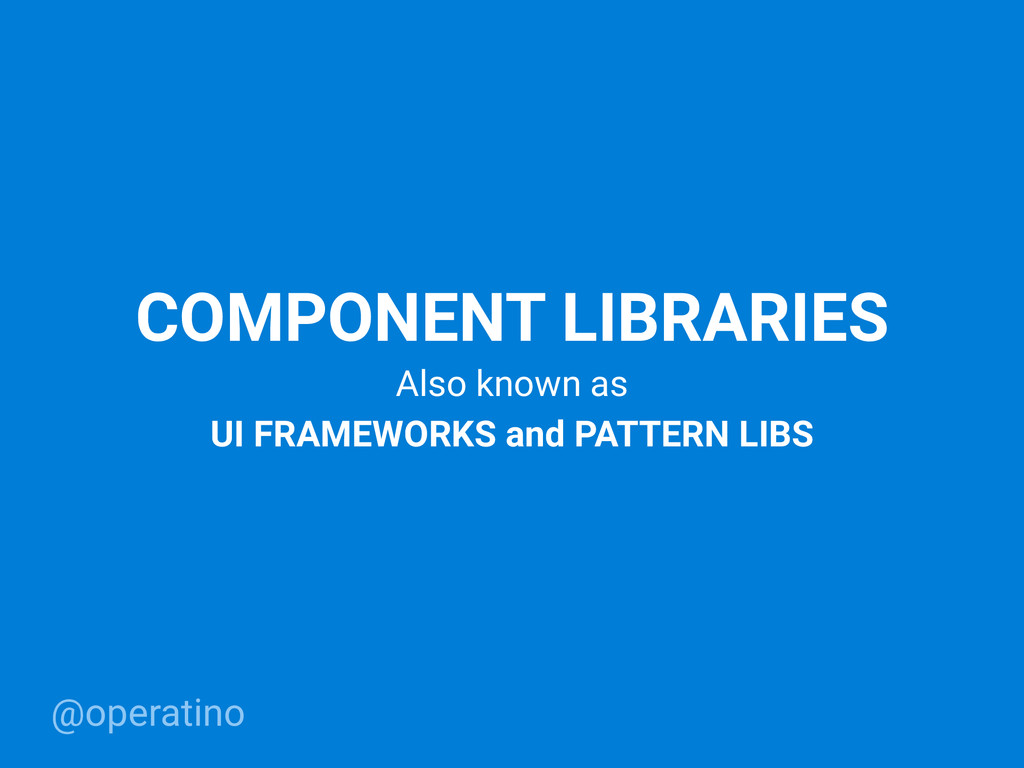 @operatino COMPONENT LIBRARIES Also known as UI...
