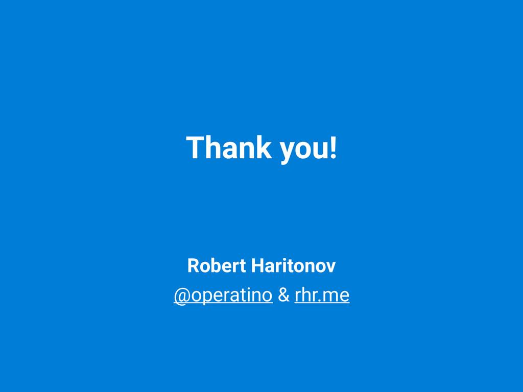 Robert Haritonov @operatino & rhr.me Thank you!