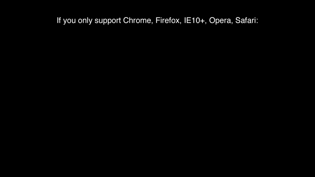 If you only support Chrome, Firefox, IE10+, Ope...